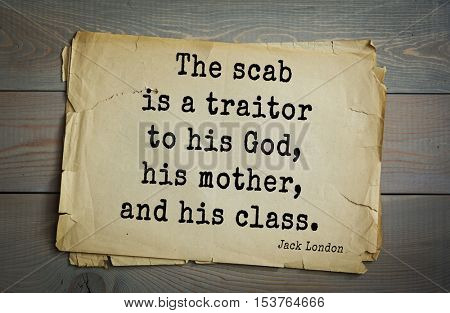 Top 10 quotes by Jack London (1876 - 1916) - American writer, socialist, social activist. The scab is a traitor to his God, his mother, and his class.