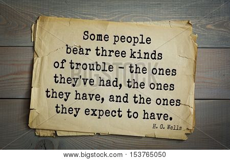 Top 35  quotes by H.G. Wells (1866 - 1946) - English novelist, fiction writer.  Some people bear three kinds of trouble - the ones they've had, the ones they have, and the ones they expect to have.