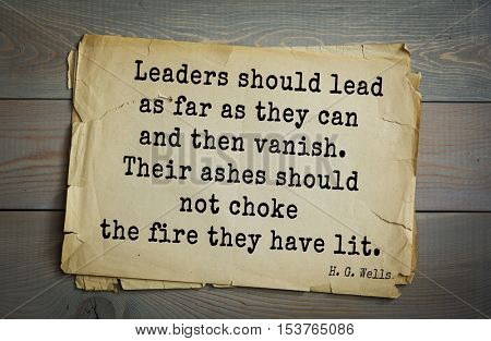 Top 35  quotes by H.G. Wells (1866 - 1946) - English novelist, fiction writer.   Leaders should lead as far as they can and then vanish. Their ashes should not choke the fire they have lit.