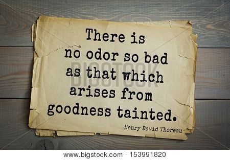 Top -140 quotes by Henry Thoreau  (1817- 1862) - American writer, philosopher, naturalist, and public figure.There is no odor so bad as that which arises from goodness tainted.