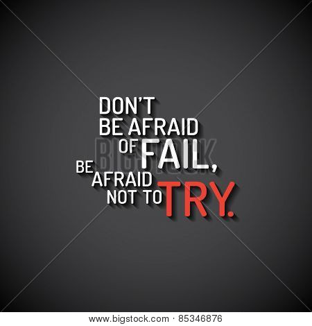 Minimalistic text lettering of an inspirational saying Don't be afraid of fail, be afraid not to try