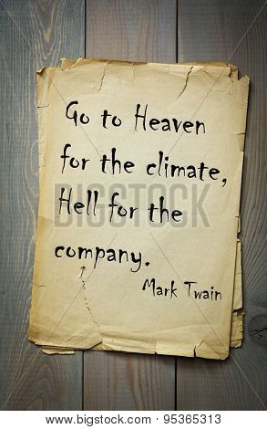 Mark Twain (1835-1910) quote: Go to Heaven for the climate, Hell for the company.
