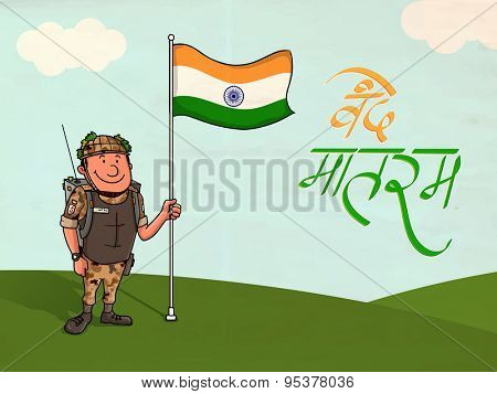 Happy Indian soldier holding national flag with Hindi Text Vande Mataram (I praise thee, Mother) on nature background for Independence Day celebration.