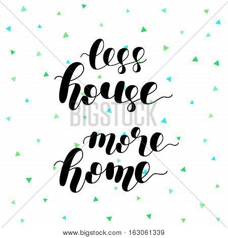 Less house more home. Brush hand lettering vector illustration. Motivating modern calligraphy. Can be used for photo overlays, posters, apparel design, prints, home decor, greeting cards and more.