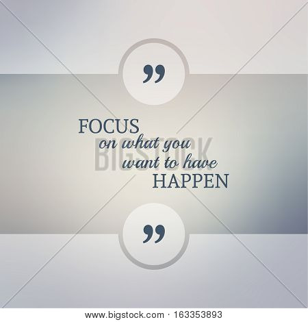 Abstract Blurred Background. Inspirational quote. wise saying in square. for web, mobile app. Focus on what you want to have happen
