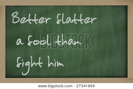 """  Better Flatter A Fool Than Fight Him "" Written On A Blackboard"