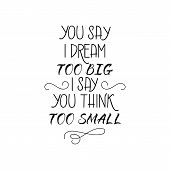 You Say I Dream Too Big I Say You Think Too Small. Ink Hand Lettering. Modern Brush Calligraphy. Ins poster