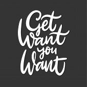 Get What You Want. Hand Drawn Vector Lettering. Inspiration Quote. Isolated On Black Background. poster