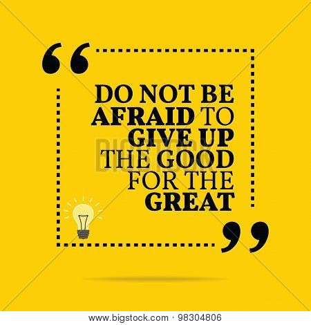 Inspirational Motivational Quote. Do Not Be Afraid To Give Up The Good For The Great.