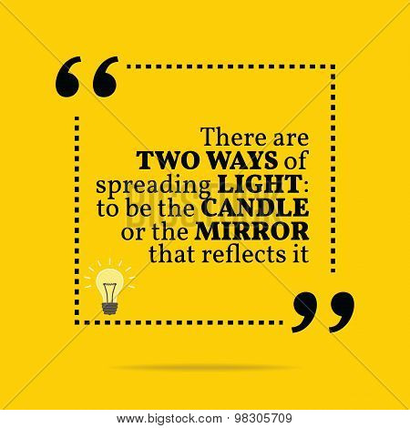 Inspirational Motivational Quote. There Are Two Ways Of Spreading Light: To Be The Candle Or The Mir