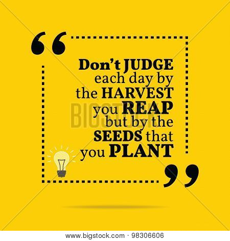 Inspirational Motivational Quote. Don't Judge Each Day By The Harvest You Reap But By The Seeds That