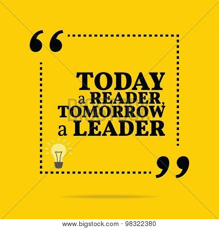 Inspirational Motivational Quote. Today A Reader, Tomorrow A Leader.