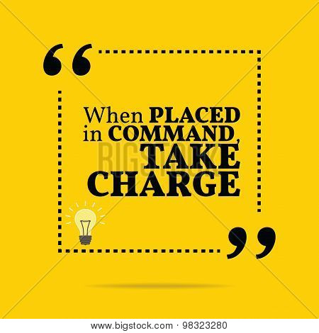 Inspirational Motivational Quote. When Placed In Command, Take Charge.