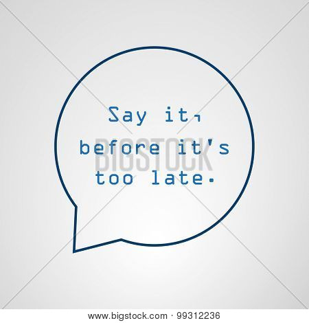 Say It Before It's Too Late - Inspirational Quote, Slogan, Saying - Success Concept Illustration With Speech Bubble
