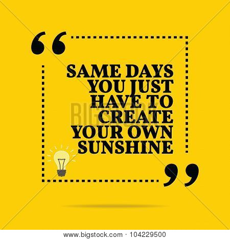 Inspirational Motivational Quote. Same Days You Just Have To Create Your Own Sunshine.