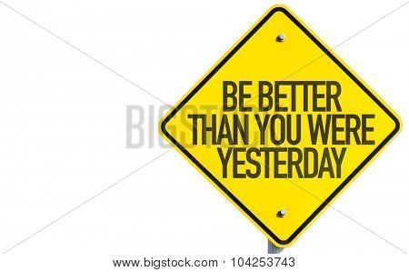 Be Better Than You Were Yesterday sign isolated on white background