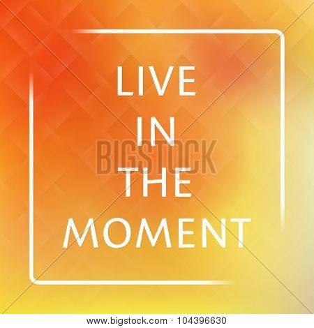 Live In the Moment - Inspirational Quote, Slogan, Saying on an Abstract Yellow Background