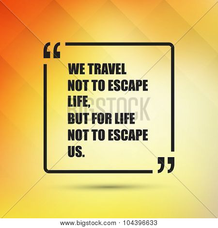 We travel not to escape life, but for life not to escape us. - Inspirational Quote, Slogan, Saying on an Abstract Yellow Background