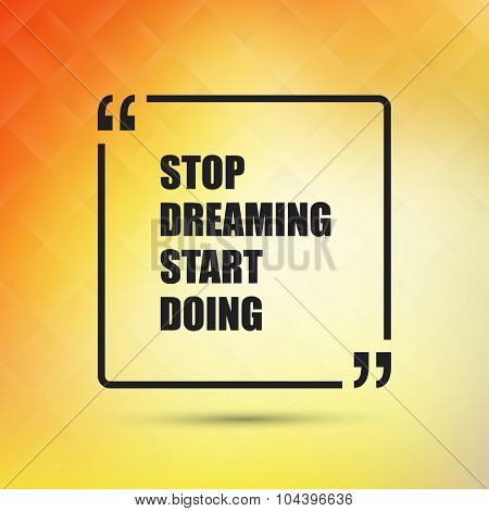 Stop Dreaming Start Doing - Inspirational Quote, Slogan, Saying on an Abstract Yellow Background