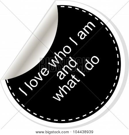 I Love Who I Am And What I Do. Inspirational Motivational Quote. Simple Trendy Design. Black And Whi