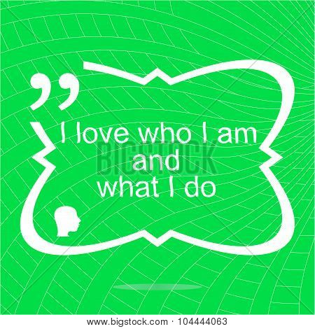 I Love Who I Am And What I Do. Inspirational Motivational Quote. Simple Trendy Design. Positive Quot