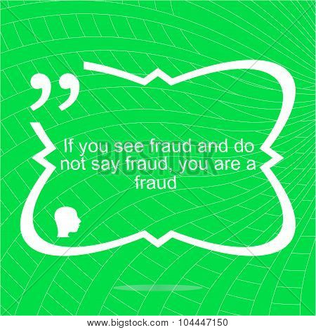 Inspirational Motivational Quote. If You See Fraud And Do Not Say Fraud You Are A Fraud. Simple Tren