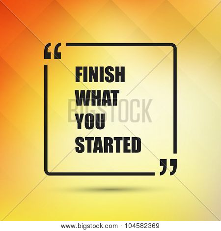 Finish What You Started - Inspirational Quote, Slogan, Saying on an Abstract Yellow, Orange Background