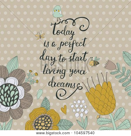 Today is perfect day to start living your dreams. Sweet inspirational card in vector. Awesome flowers made with outline in ocher colors. Retro colored romantic card with summer flowers and bee