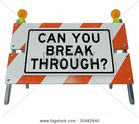 A road barrier roadblock reading Can You Break Through asking if you can summon the courage and energy to overcome an obstacle standing in your way