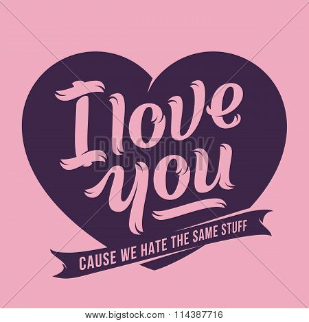 I Love You Because We Hate The same Stuff. Premium Quality Vector Lettering Greeting Card.