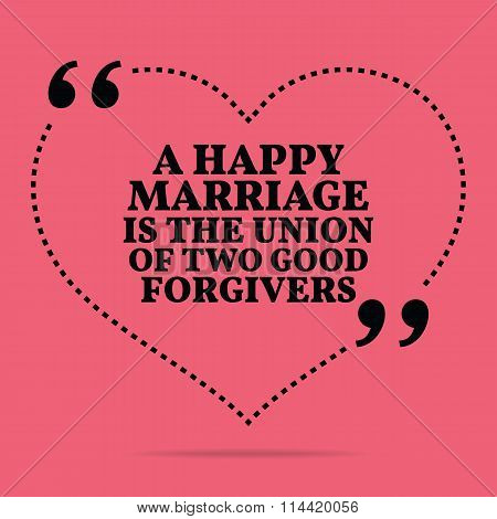 Inspirational Love Marriage Quote. A Happy Marriage Is The Union Of Two Good Forgivers.