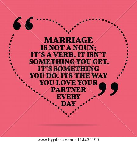 Inspirational Love Marriage Quote. Marriage In Not A Noun; It's A Verb. It Isn't Something You Get.