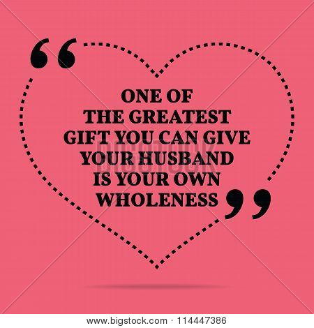 Inspirational Love Marriage Quote. One Of The Greatest Gift You Can Give Your Husband Is Your Own Wh