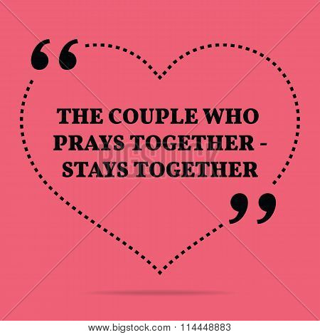 Inspirational Love Marriage Quote. The Couple Who Prays Together - Stays Together.