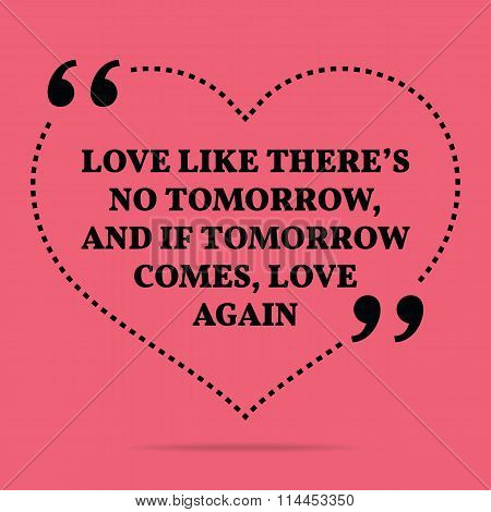 Inspirational Love Marriage Quote. Love Like There's No Tomorrow, And If Tomorrow Comes, Love Again.