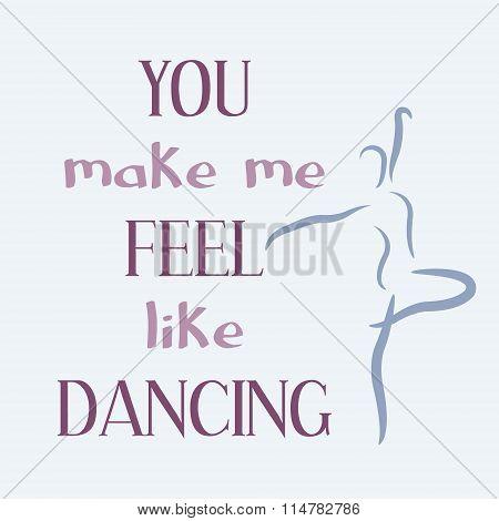 You make me feel like dancing.