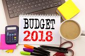 Word Writing Budget 2018 In The Office With Surroundings Such As Laptop, Marker, Pen, Stationery, Co poster