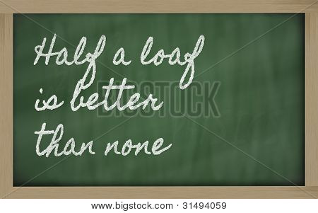 Expression -  Half A Loaf Is Better Than None - Written On A School Blackboard With Chalk