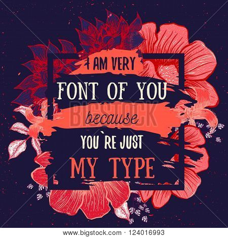 Hand drawn card with vintage flowers. I am font of You because You are my type. Vector illustration creative design