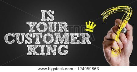 Hand writing the text: Is Your Customer King?