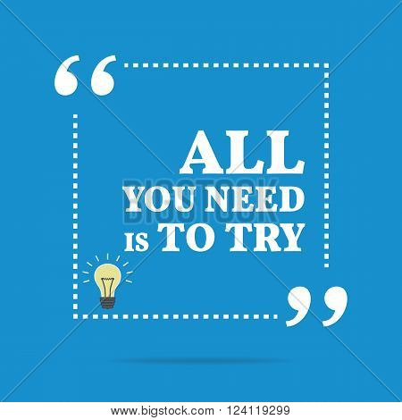 Inspirational Motivational Quote. All You Need Is To Try.