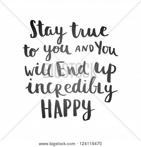Stay true to you and you will end up incredibly happy card. Hand drawing ink lettering vector art calligraphy poster. Modern brush calligraphy. Photo overlays.