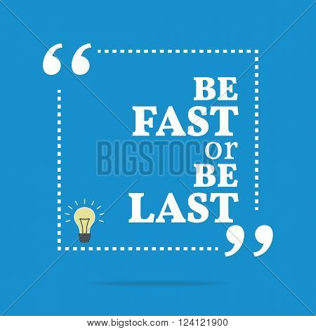 Inspirational Motivational Quote. Be Fast Or Be Last.