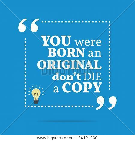 Inspirational Motivational Quote. You Were Born An Original Don't Die A Copy.