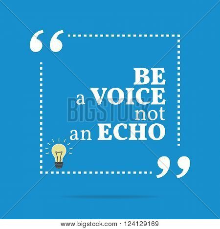 Inspirational Motivational Quote. Be A Voice Not An Echo.