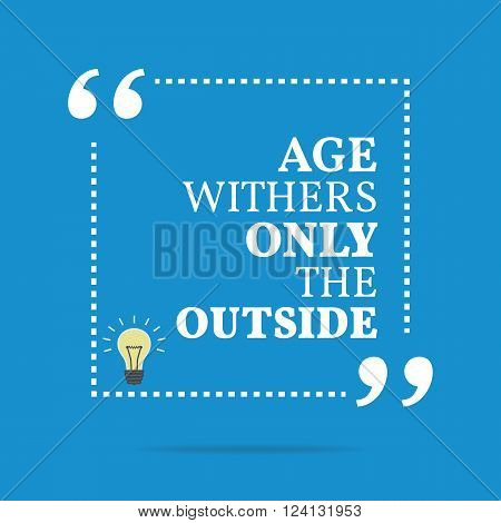 Inspirational Motivational Quote. Age Withers Only The Outside.