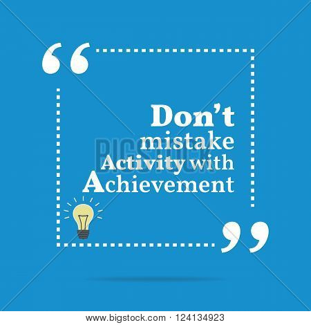 Inspirational Motivational Quote. Don't Mistake Activity With Achievement.
