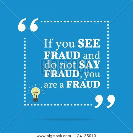 Inspirational Motivational Quote. If You See Fraud And Do Not Say Fraud You Are A Fraud.