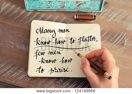 Retro effect and toned image of a woman hand writing on a notebook. Handwritten quote Many men know how to flatter, few men know how to praise as inspirational concept image