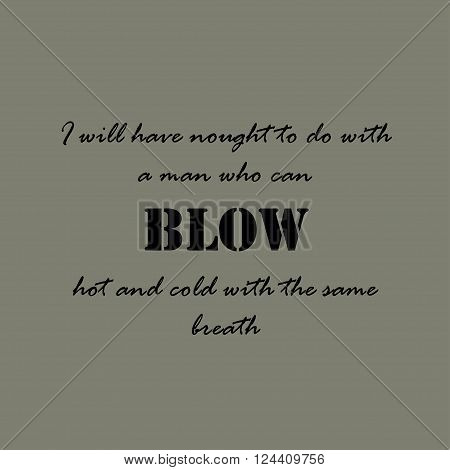 Aesop quotes. I will have nought to do with a man who can blow hot and cold with the same breath.